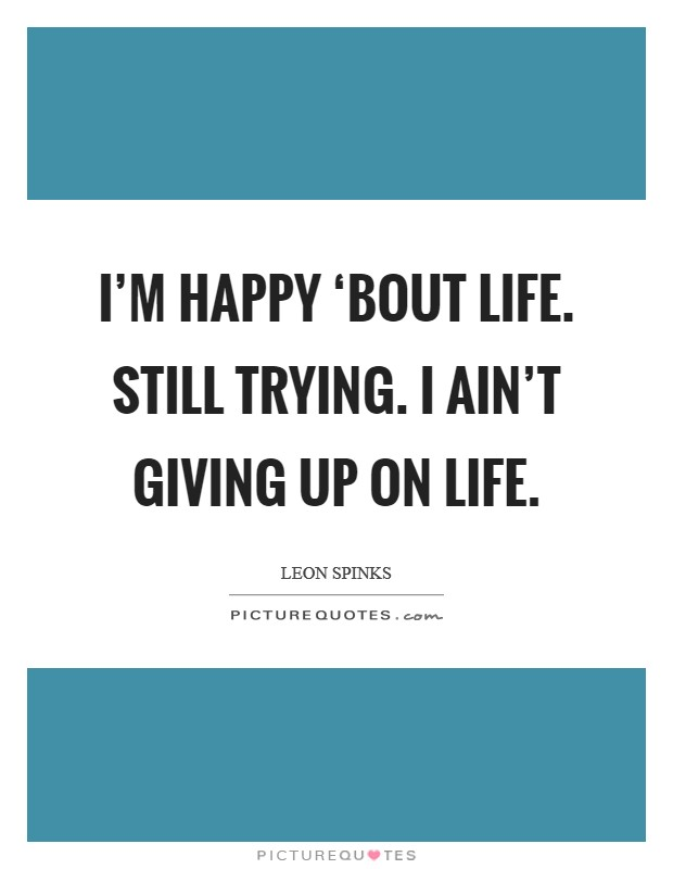 I'm happy 'bout life. Still trying. I ain't giving up on life Picture Quote #1