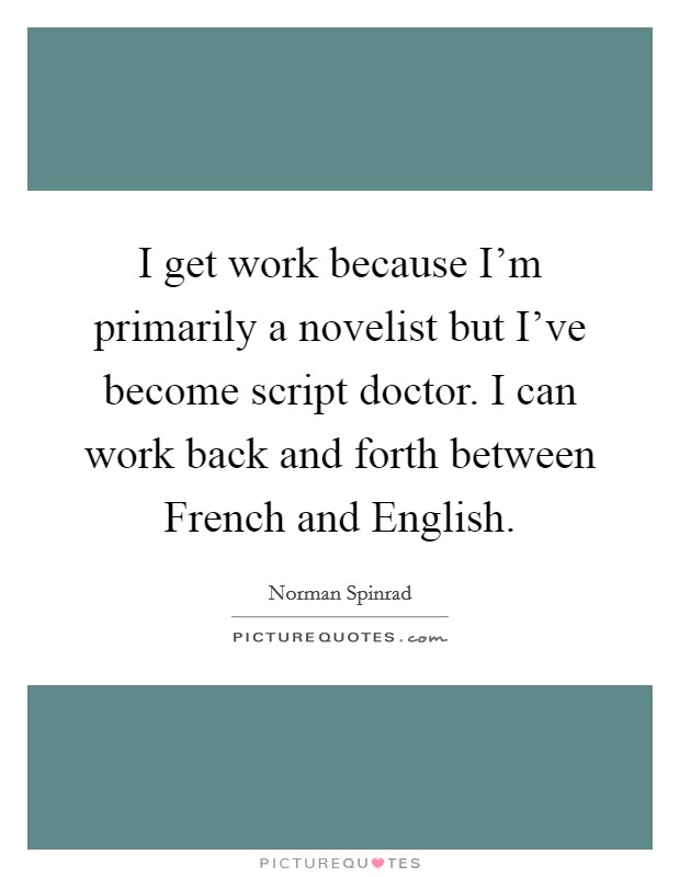 I get work because I'm primarily a novelist but I've become script doctor. I can work back and forth between French and English Picture Quote #1