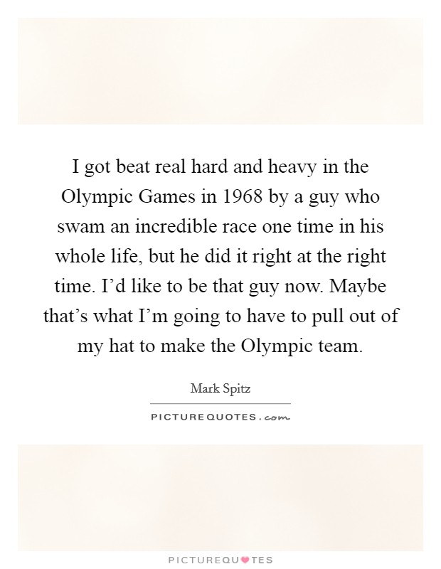 I got beat real hard and heavy in the Olympic Games in 1968 by a guy who swam an incredible race one time in his whole life, but he did it right at the right time. I'd like to be that guy now. Maybe that's what I'm going to have to pull out of my hat to make the Olympic team Picture Quote #1
