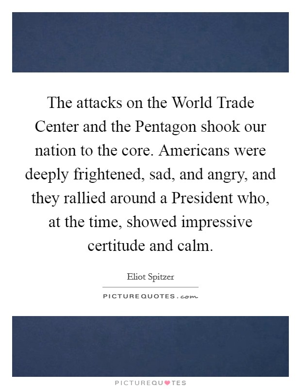 The attacks on the World Trade Center and the Pentagon shook our nation to the core. Americans were deeply frightened, sad, and angry, and they rallied around a President who, at the time, showed impressive certitude and calm Picture Quote #1