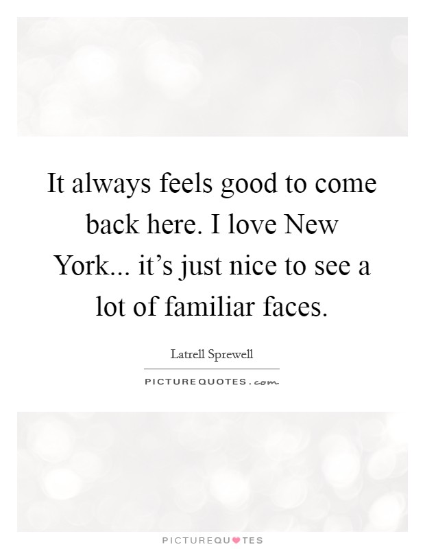 It always feels good to come back here. I love New York... it's just nice to see a lot of familiar faces Picture Quote #1
