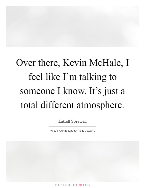 Over there, Kevin McHale, I feel like I'm talking to someone I know. It's just a total different atmosphere Picture Quote #1