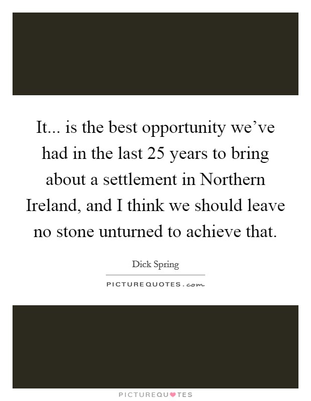 It... is the best opportunity we've had in the last 25 years to bring about a settlement in Northern Ireland, and I think we should leave no stone unturned to achieve that Picture Quote #1
