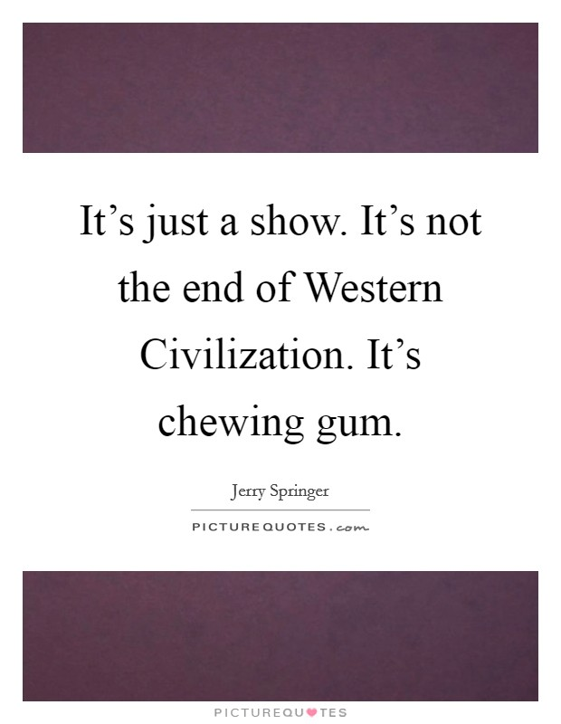 It's just a show. It's not the end of Western Civilization. It's chewing gum Picture Quote #1