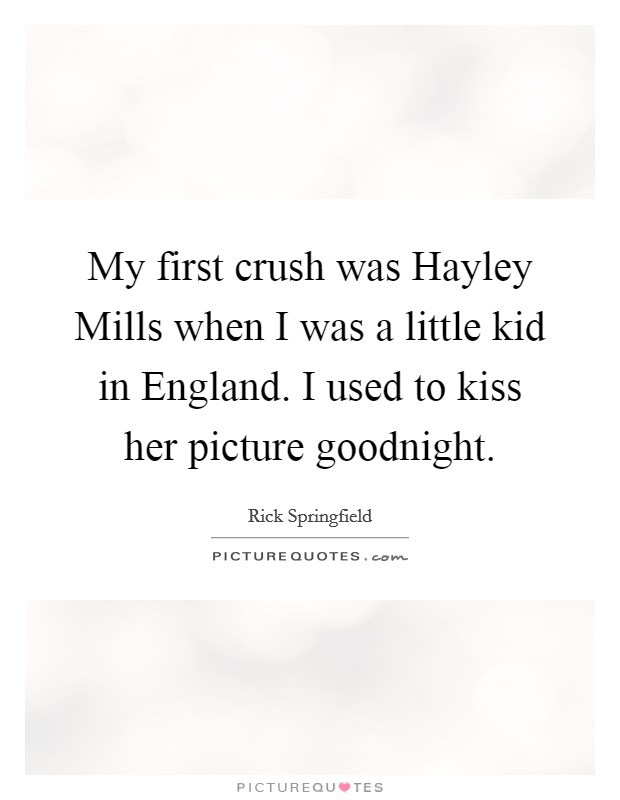 My first crush was Hayley Mills when I was a little kid in England. I used to kiss her picture goodnight Picture Quote #1