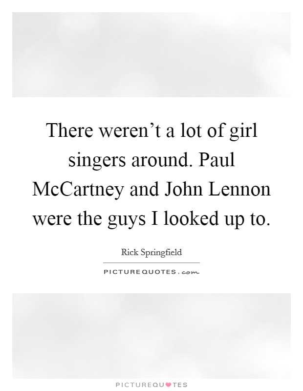 There weren't a lot of girl singers around. Paul McCartney and John Lennon were the guys I looked up to Picture Quote #1
