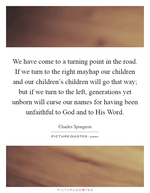 We have come to a turning point in the road. If we turn to the right mayhap our children and our children's children will go that way; but if we turn to the left, generations yet unborn will curse our names for having been unfaithful to God and to His Word Picture Quote #1
