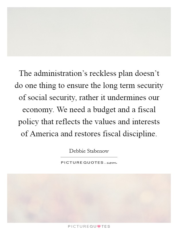 The administration's reckless plan doesn't do one thing to ensure the long term security of social security, rather it undermines our economy. We need a budget and a fiscal policy that reflects the values and interests of America and restores fiscal discipline Picture Quote #1