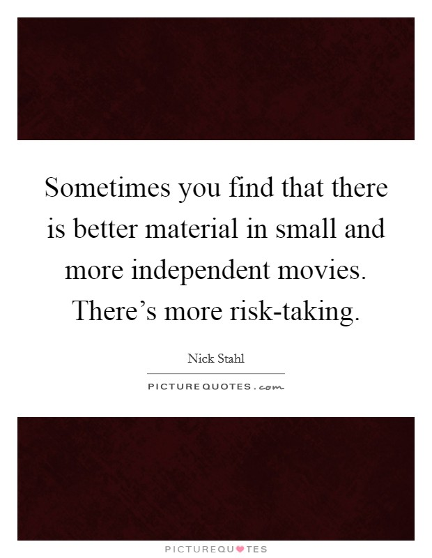 Sometimes you find that there is better material in small and more independent movies. There's more risk-taking Picture Quote #1