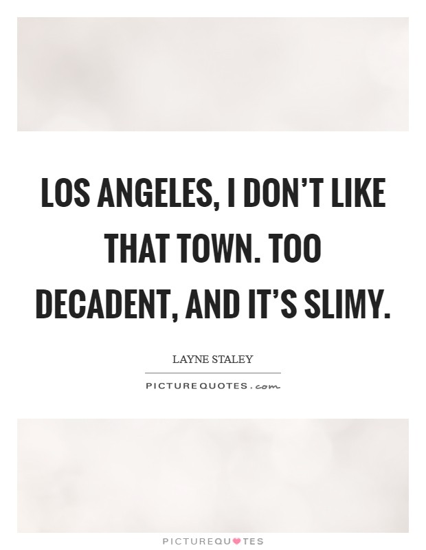Los Angeles, I don't like that town. Too decadent, and it's slimy Picture Quote #1