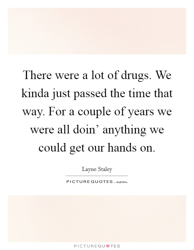 There were a lot of drugs. We kinda just passed the time that way. For a couple of years we were all doin' anything we could get our hands on Picture Quote #1