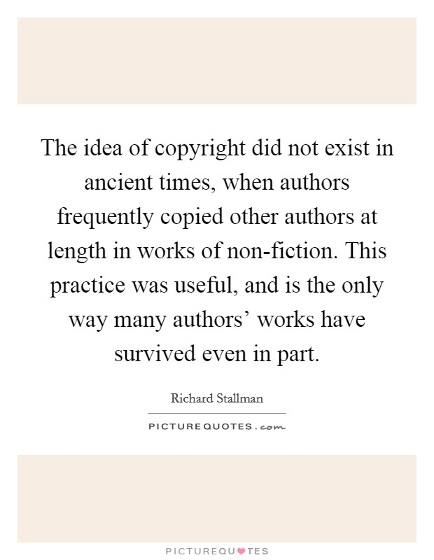 The idea of copyright did not exist in ancient times, when authors frequently copied other authors at length in works of non-fiction. This practice was useful, and is the only way many authors' works have survived even in part Picture Quote #1