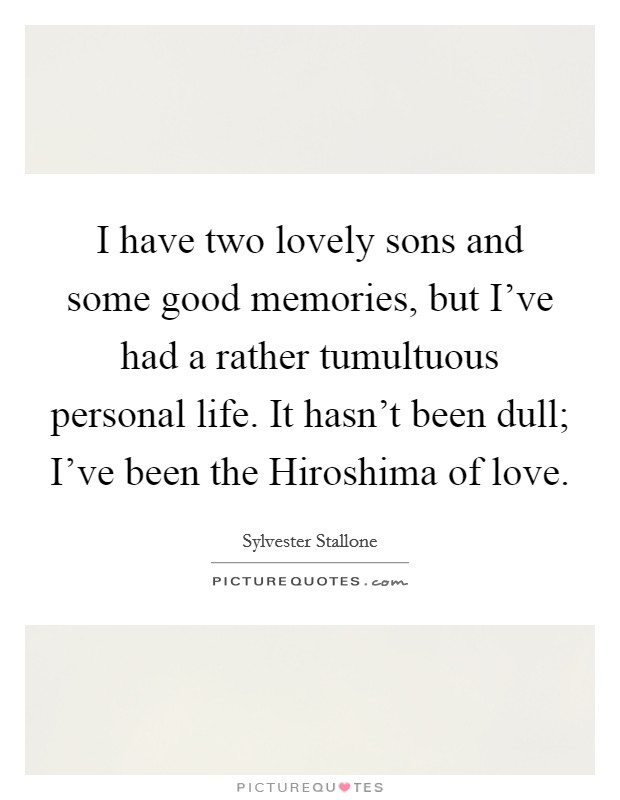 I have two lovely sons and some good memories, but I've had a rather tumultuous personal life. It hasn't been dull; I've been the Hiroshima of love Picture Quote #1