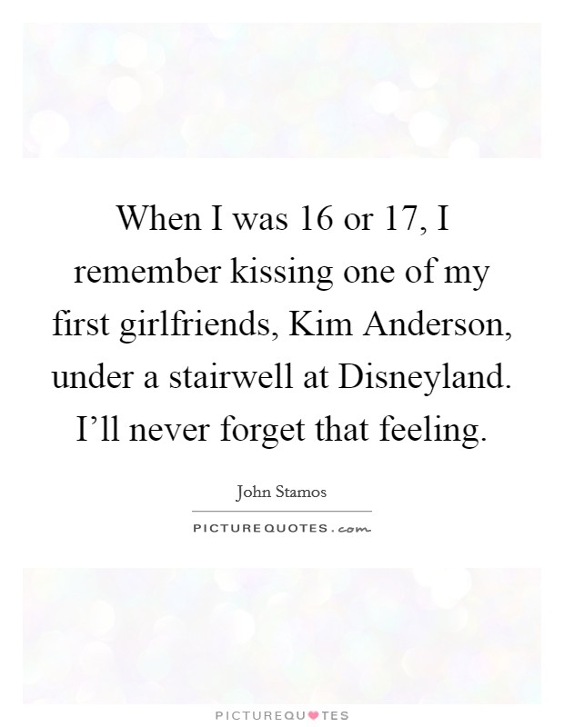 When I was 16 or 17, I remember kissing one of my first girlfriends, Kim Anderson, under a stairwell at Disneyland. I'll never forget that feeling Picture Quote #1
