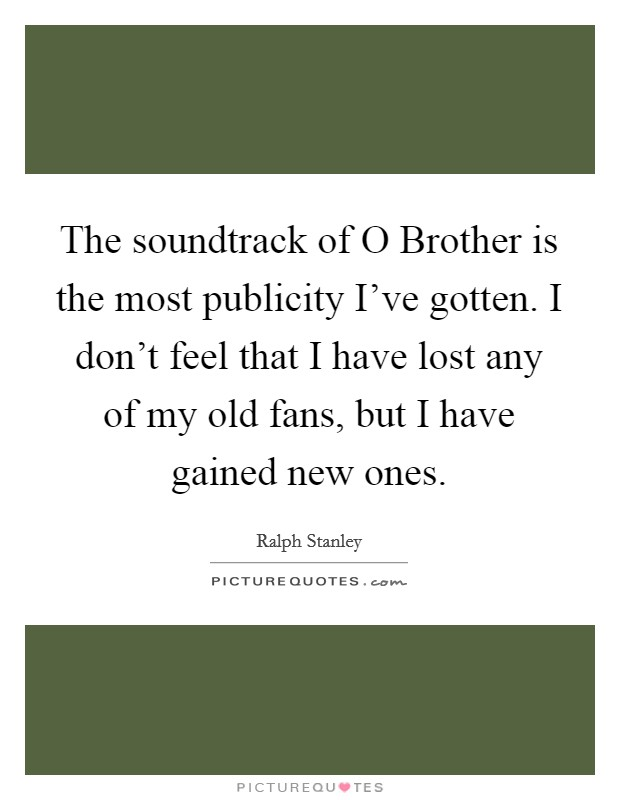 The soundtrack of O Brother is the most publicity I've gotten. I don't feel that I have lost any of my old fans, but I have gained new ones Picture Quote #1