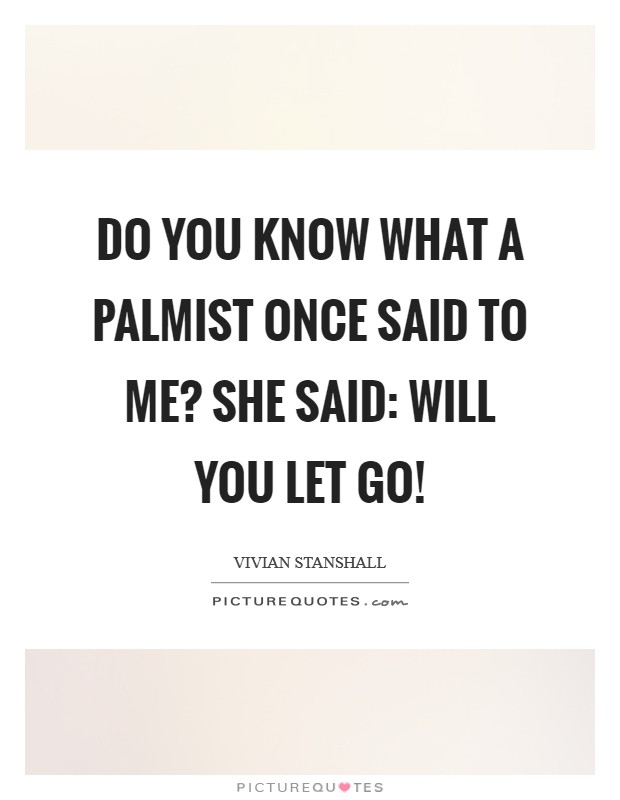 Do you know what a Palmist once said to me? She said: will you let go! Picture Quote #1