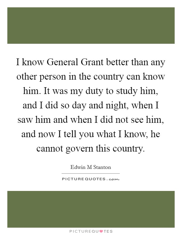 I know General Grant better than any other person in the country can know him. It was my duty to study him, and I did so day and night, when I saw him and when I did not see him, and now I tell you what I know, he cannot govern this country Picture Quote #1