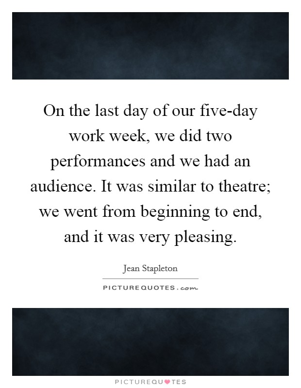 On the last day of our five-day work week, we did two performances and we had an audience. It was similar to theatre; we went from beginning to end, and it was very pleasing Picture Quote #1