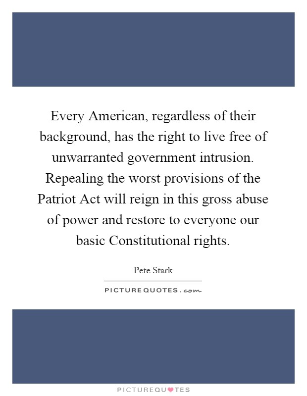 Every American, regardless of their background, has the right to live free of unwarranted government intrusion. Repealing the worst provisions of the Patriot Act will reign in this gross abuse of power and restore to everyone our basic Constitutional rights Picture Quote #1