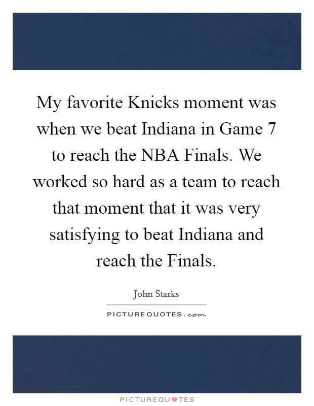 My favorite Knicks moment was when we beat Indiana in Game 7 to reach the NBA Finals. We worked so hard as a team to reach that moment that it was very satisfying to beat Indiana and reach the Finals Picture Quote #1