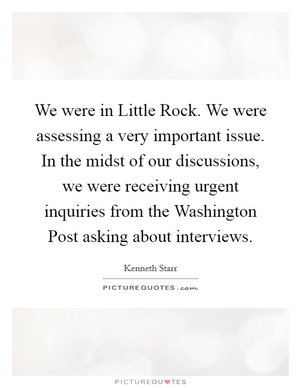 We were in Little Rock. We were assessing a very important issue. In the midst of our discussions, we were receiving urgent inquiries from the Washington Post asking about interviews Picture Quote #1