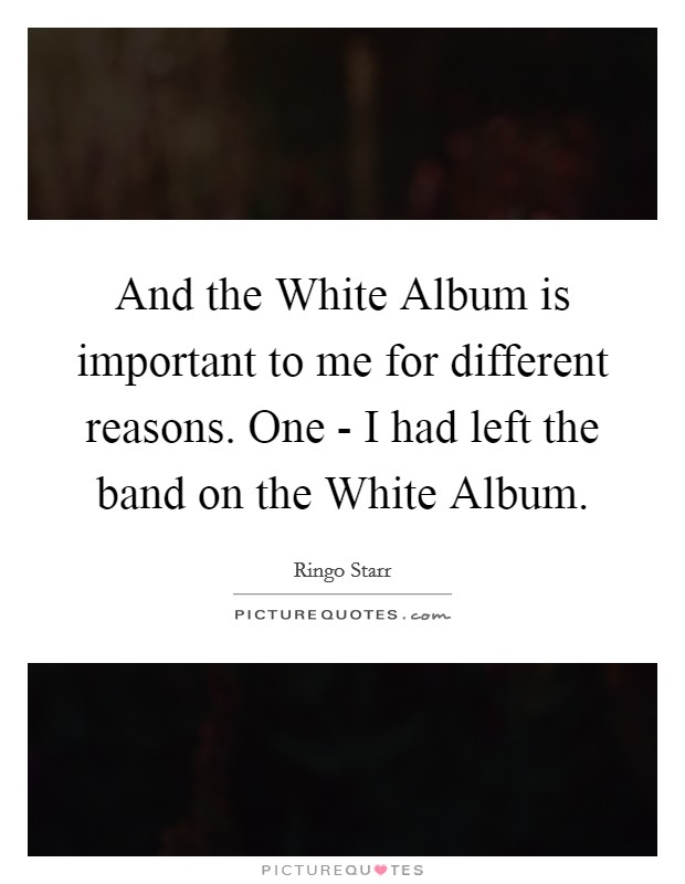 And the White Album is important to me for different reasons. One - I had left the band on the White Album Picture Quote #1