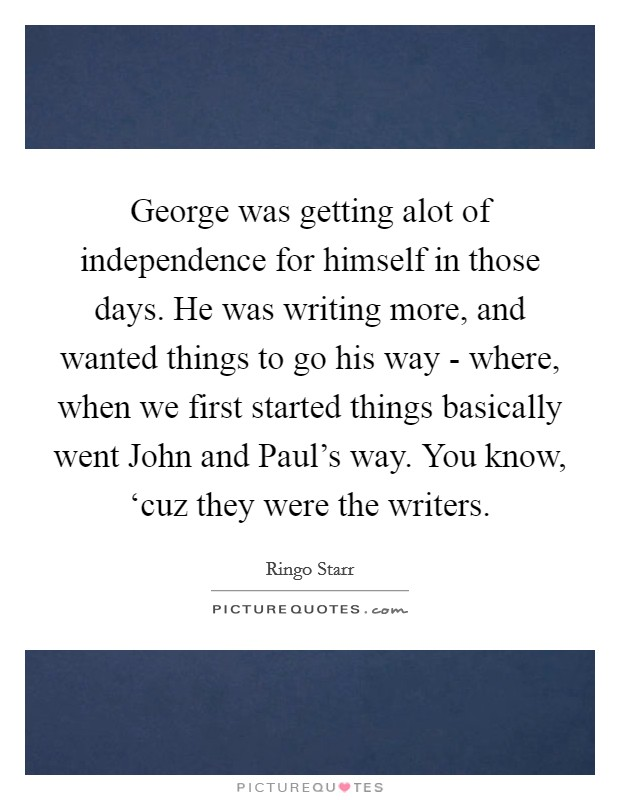 George was getting alot of independence for himself in those days. He was writing more, and wanted things to go his way - where, when we first started things basically went John and Paul's way. You know, 'cuz they were the writers Picture Quote #1