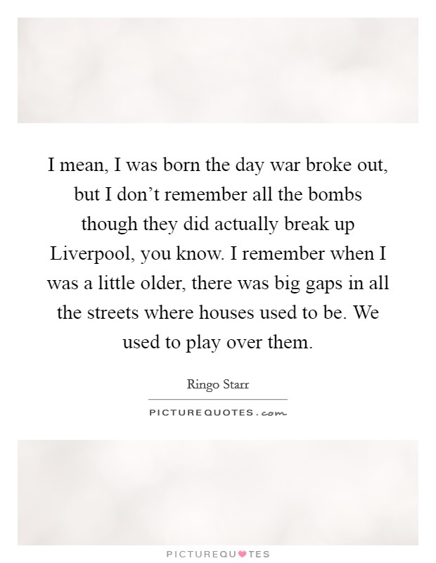I mean, I was born the day war broke out, but I don't remember all the bombs though they did actually break up Liverpool, you know. I remember when I was a little older, there was big gaps in all the streets where houses used to be. We used to play over them Picture Quote #1