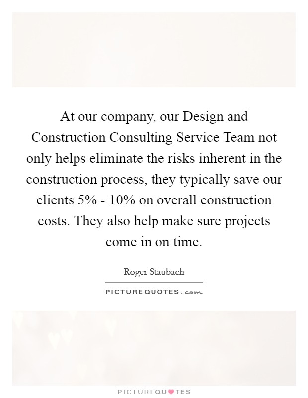 At our company, our Design and Construction Consulting Service Team not only helps eliminate the risks inherent in the construction process, they typically save our clients 5% - 10% on overall construction costs. They also help make sure projects come in on time Picture Quote #1