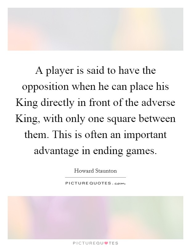 A player is said to have the opposition when he can place his King directly in front of the adverse King, with only one square between them. This is often an important advantage in ending games Picture Quote #1