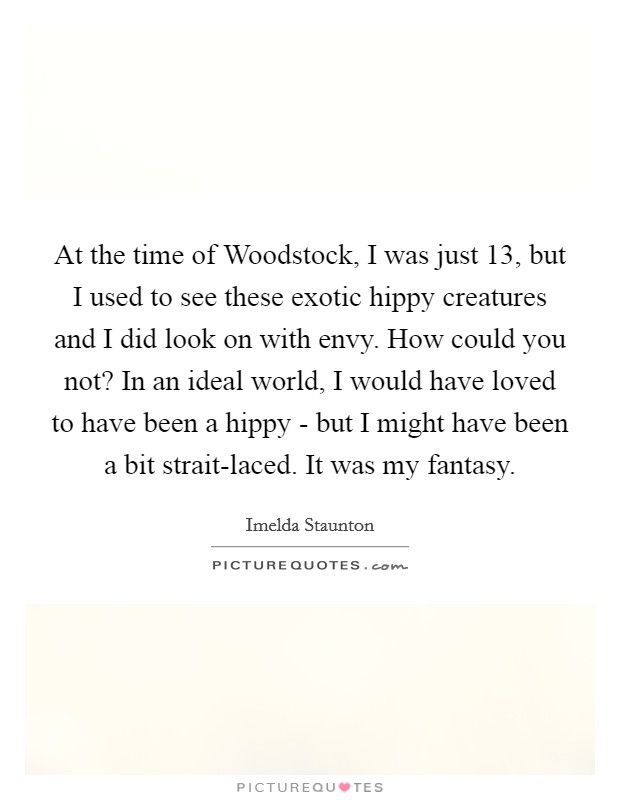At the time of Woodstock, I was just 13, but I used to see these exotic hippy creatures and I did look on with envy. How could you not? In an ideal world, I would have loved to have been a hippy - but I might have been a bit strait-laced. It was my fantasy Picture Quote #1