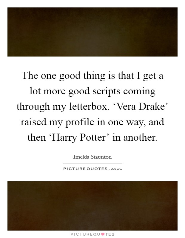 The one good thing is that I get a lot more good scripts coming through my letterbox. 'Vera Drake' raised my profile in one way, and then 'Harry Potter' in another Picture Quote #1