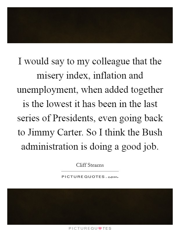 I would say to my colleague that the misery index, inflation and unemployment, when added together is the lowest it has been in the last series of Presidents, even going back to Jimmy Carter. So I think the Bush administration is doing a good job Picture Quote #1
