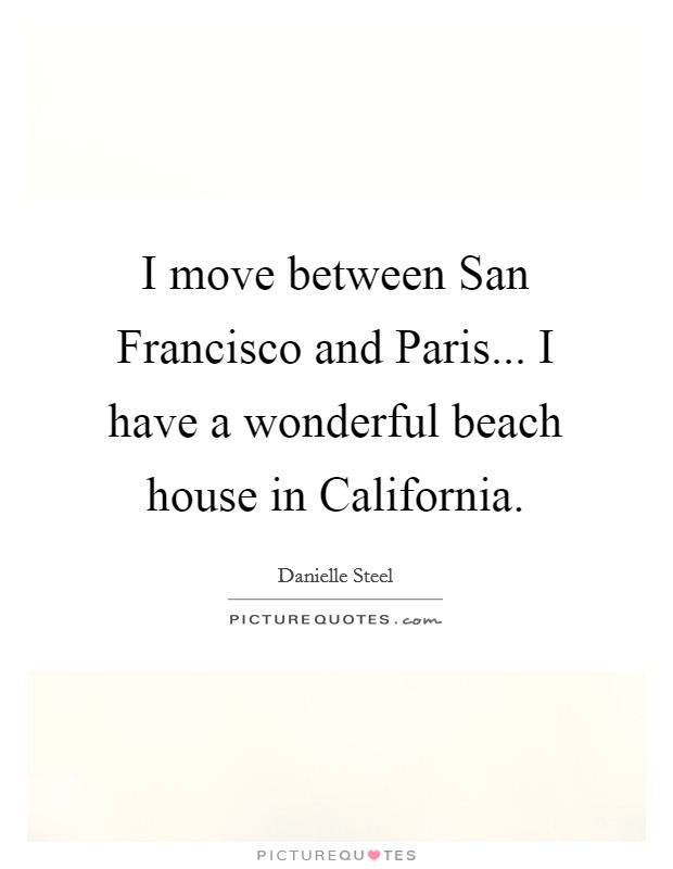 I move between San Francisco and Paris... I have a wonderful beach house in California Picture Quote #1