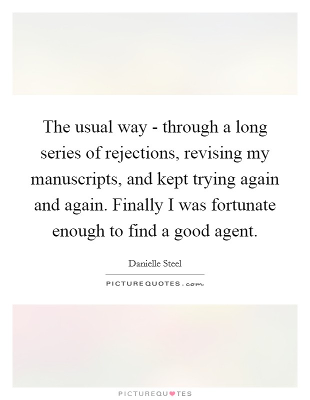 The usual way - through a long series of rejections, revising my manuscripts, and kept trying again and again. Finally I was fortunate enough to find a good agent Picture Quote #1