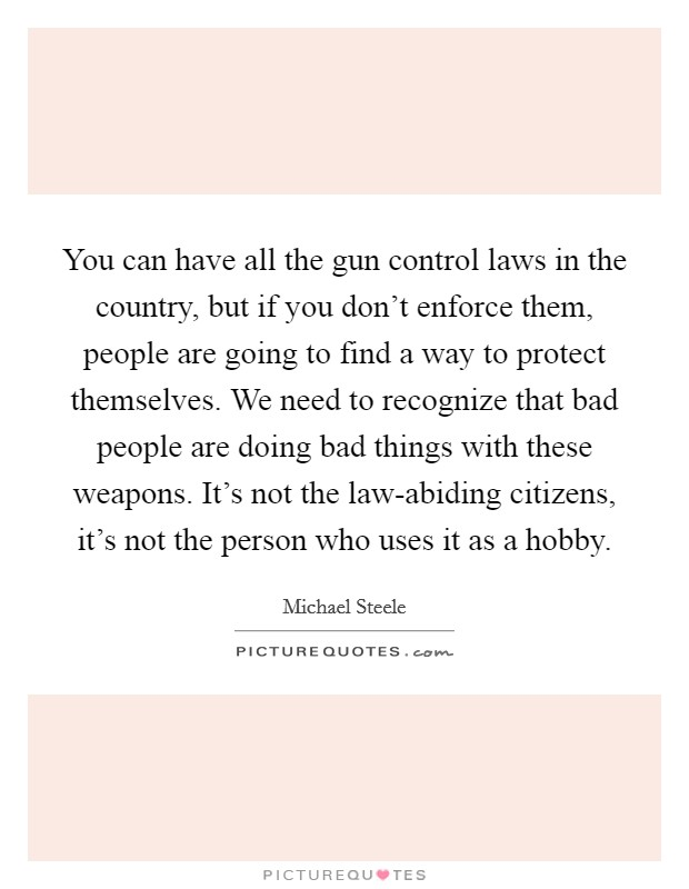 You can have all the gun control laws in the country, but if you don't enforce them, people are going to find a way to protect themselves. We need to recognize that bad people are doing bad things with these weapons. It's not the law-abiding citizens, it's not the person who uses it as a hobby Picture Quote #1