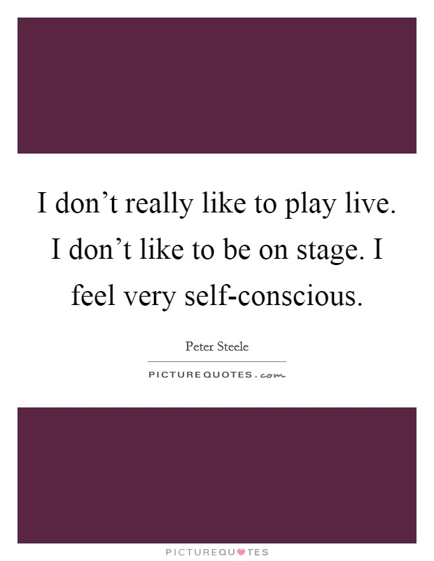 I don't really like to play live. I don't like to be on stage. I feel very self-conscious Picture Quote #1