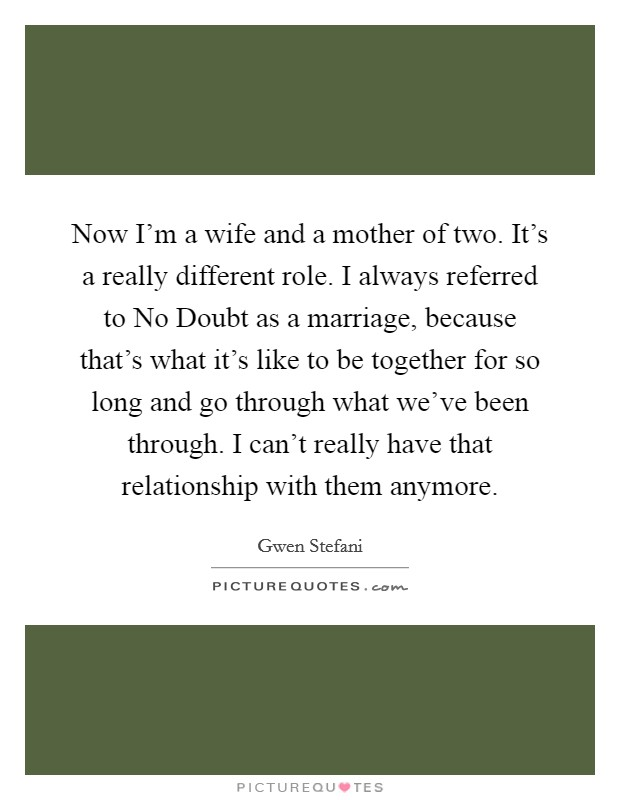 Now I'm a wife and a mother of two. It's a really different role. I always referred to No Doubt as a marriage, because that's what it's like to be together for so long and go through what we've been through. I can't really have that relationship with them anymore Picture Quote #1