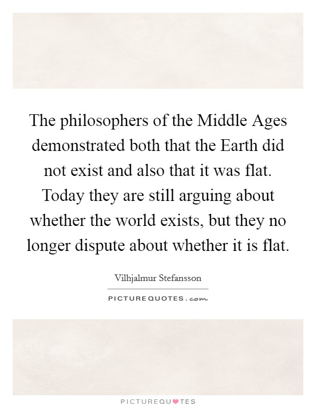The philosophers of the Middle Ages demonstrated both that the Earth did not exist and also that it was flat. Today they are still arguing about whether the world exists, but they no longer dispute about whether it is flat Picture Quote #1