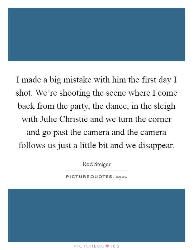 I made a big mistake with him the first day I shot. We're shooting the scene where I come back from the party, the dance, in the sleigh with Julie Christie and we turn the corner and go past the camera and the camera follows us just a little bit and we disappear Picture Quote #1