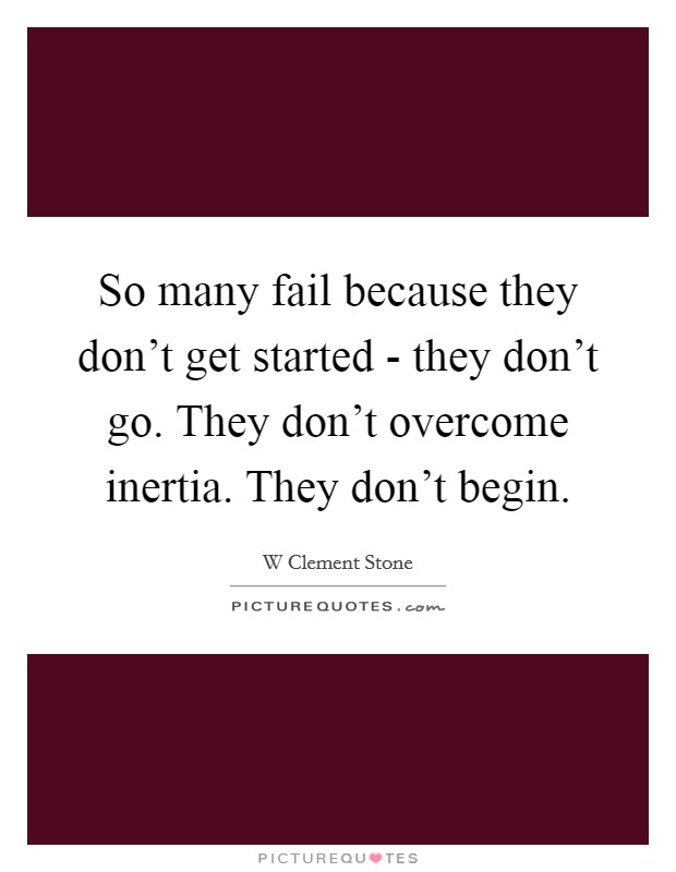 So many fail because they don't get started - they don't go. They don't overcome inertia. They don't begin Picture Quote #1