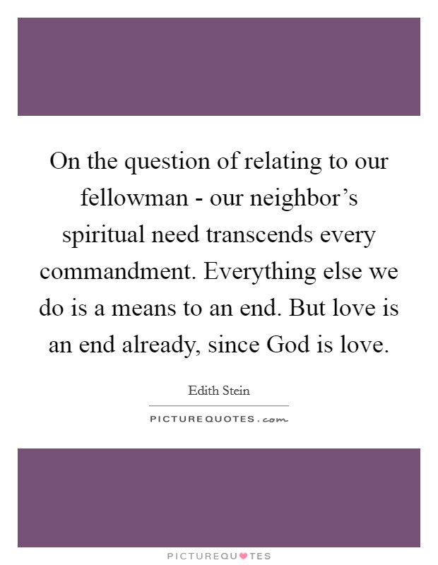 On the question of relating to our fellowman - our neighbor's spiritual need transcends every commandment. Everything else we do is a means to an end. But love is an end already, since God is love Picture Quote #1