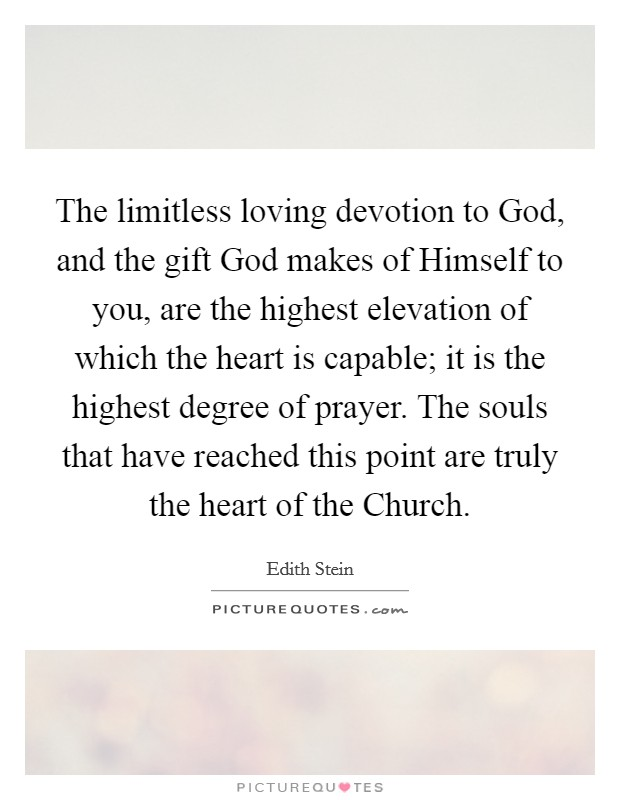 The limitless loving devotion to God, and the gift God makes of Himself to you, are the highest elevation of which the heart is capable; it is the highest degree of prayer. The souls that have reached this point are truly the heart of the Church Picture Quote #1