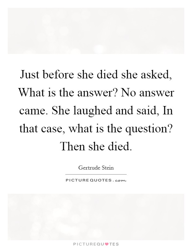 Just before she died she asked, What is the answer? No answer came. She laughed and said, In that case, what is the question? Then she died Picture Quote #1