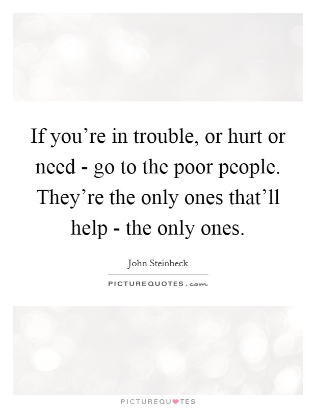 If you're in trouble, or hurt or need - go to the poor people. They're the only ones that'll help - the only ones Picture Quote #1