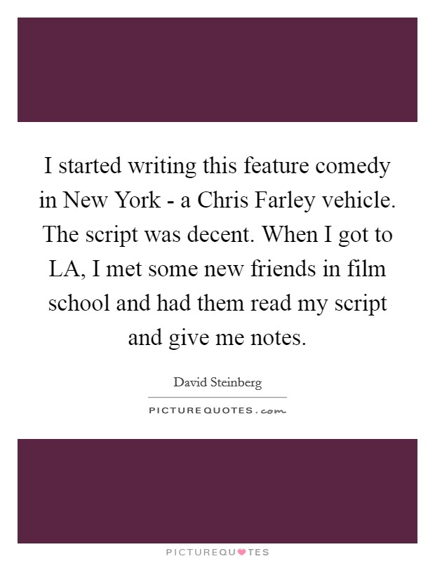 I started writing this feature comedy in New York - a Chris Farley vehicle. The script was decent. When I got to LA, I met some new friends in film school and had them read my script and give me notes Picture Quote #1