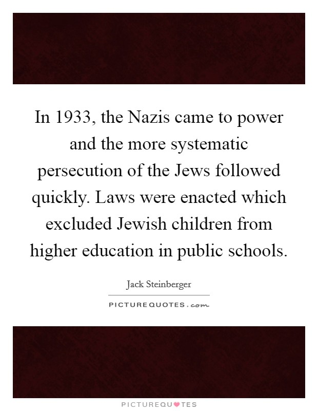 In 1933, the Nazis came to power and the more systematic persecution of the Jews followed quickly. Laws were enacted which excluded Jewish children from higher education in public schools Picture Quote #1