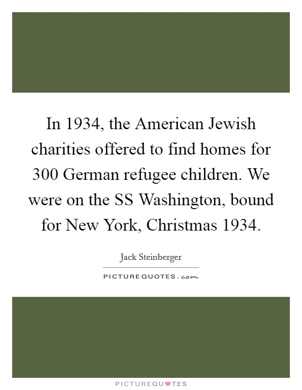 In 1934, the American Jewish charities offered to find homes for 300 German refugee children. We were on the SS Washington, bound for New York, Christmas 1934 Picture Quote #1