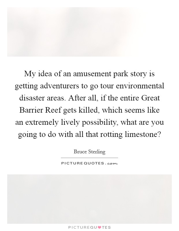 My idea of an amusement park story is getting adventurers to go tour environmental disaster areas. After all, if the entire Great Barrier Reef gets killed, which seems like an extremely lively possibility, what are you going to do with all that rotting limestone? Picture Quote #1