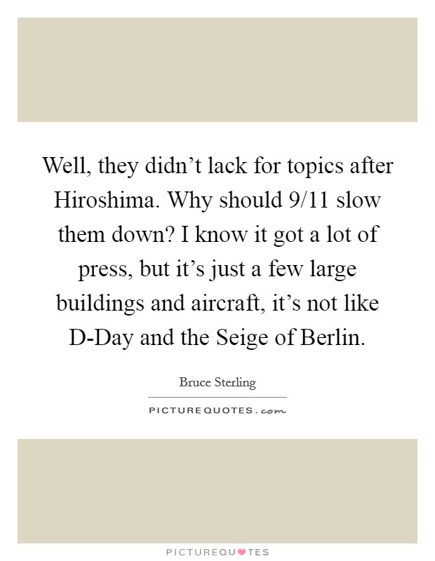 Well, they didn't lack for topics after Hiroshima. Why should 9/11 slow them down? I know it got a lot of press, but it's just a few large buildings and aircraft, it's not like D-Day and the Seige of Berlin Picture Quote #1
